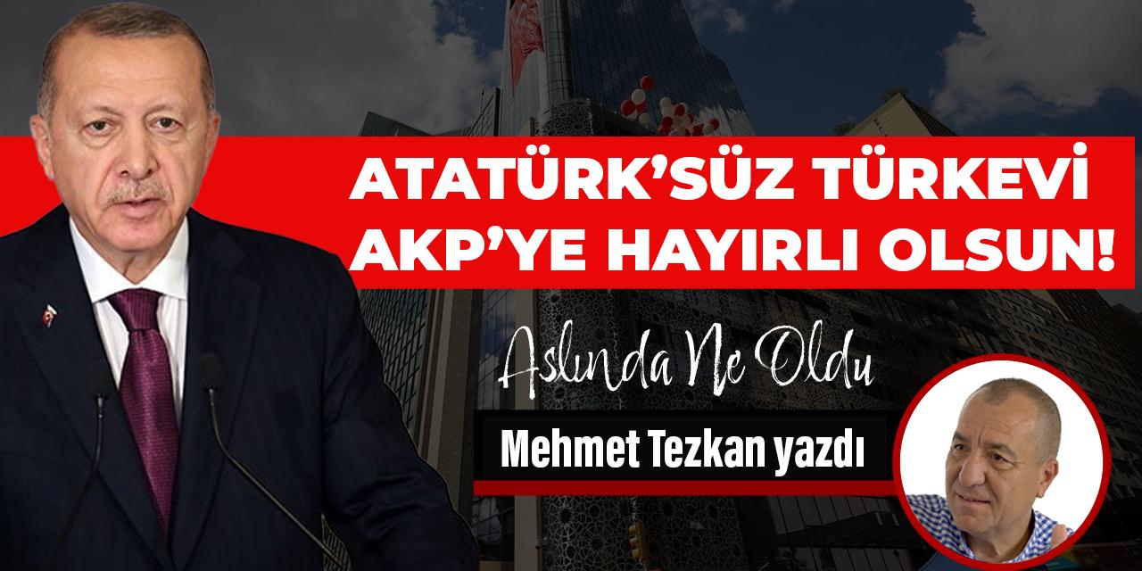 Atatürk'süz Türkevi AKP'ye hayırlı olsun!