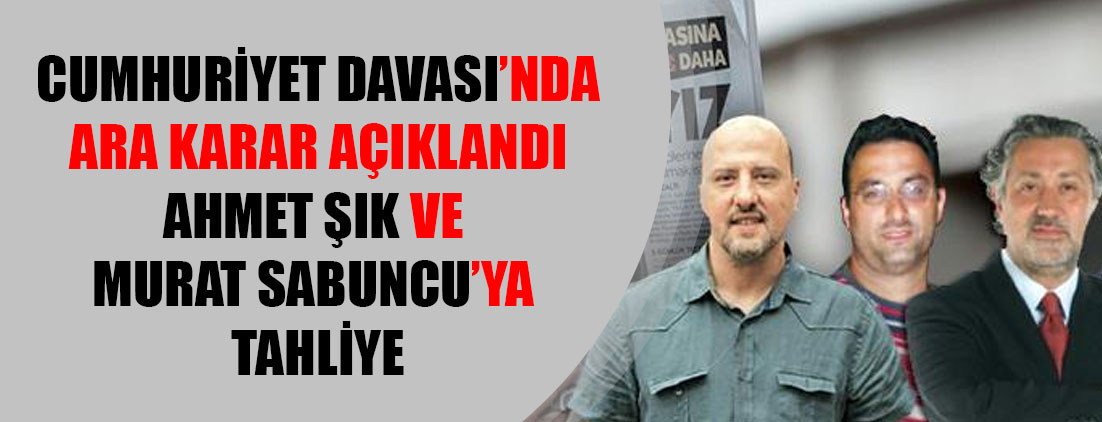 Cumhuriyet davasında ara karar: Ahmet Şık ve Murat Sabuncu'ya tahliye
