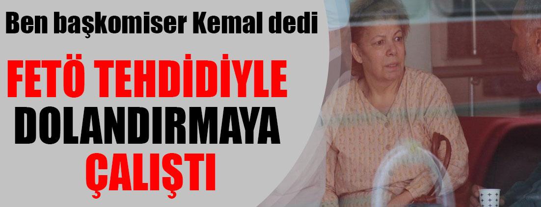 Ben Başkomiser Kemal dedi: FETÖ tehdidiyle dolandırmaya çalıştı