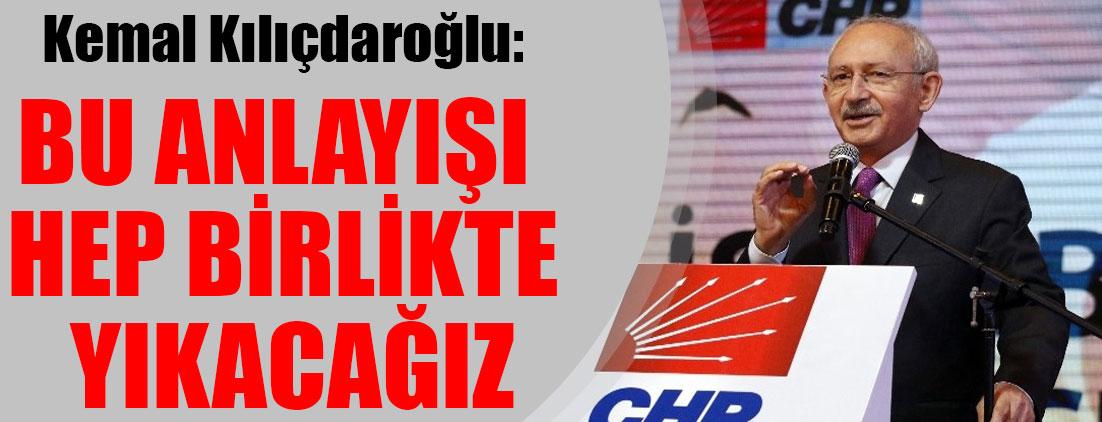 Kemal Kılıçdaroğlu: Bu anlayışı hep birlikte yıkacağız