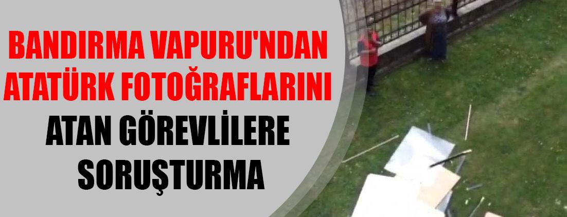 Bandırma Vapuru'ndan Atatürk fotoğraflarını atan görevlilere soruşturma