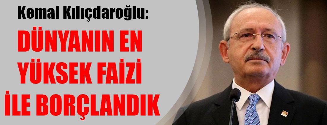 Kemal Kılıçdaroğlu: Dünyanın en yüksek faizi ile borçlandık