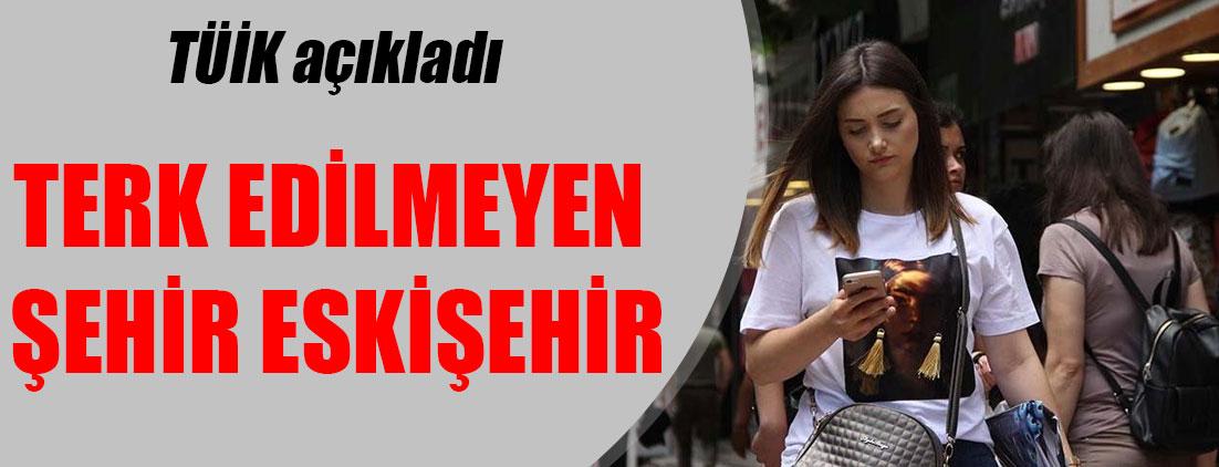 TÜİK açıkladı: Terk edilmeyen şehir Eskişehir