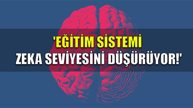 'Eğitim sistemi zeka seviyesini düşürüyor!'
