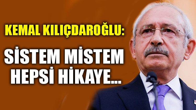 Kemal Kılıçdaroğlu: Sistem mistem hepsi hikaye...