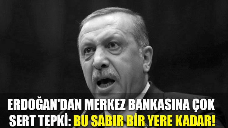 Erdoğan'dan Merkez Bankasına çok sert tepki: Bu sabır bir yere kadar!