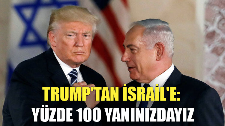 Trump'tan İsrail'e: Yüzde 100 yanınızdayız
