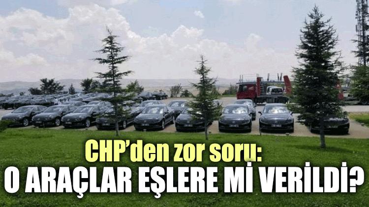CHP'den zor soru: O araçlar eşlere mi verildi?