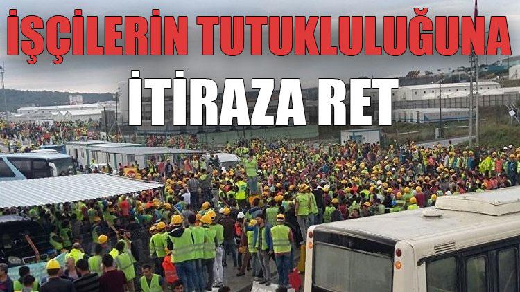 İşçilerin tutukluluğuna itiraza ret