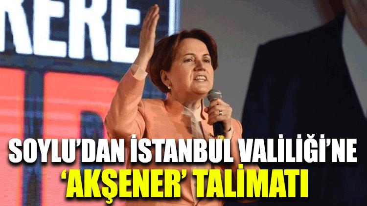 Soylu'dan İstanbul Valiliği'ne 'Akşener' talimatı