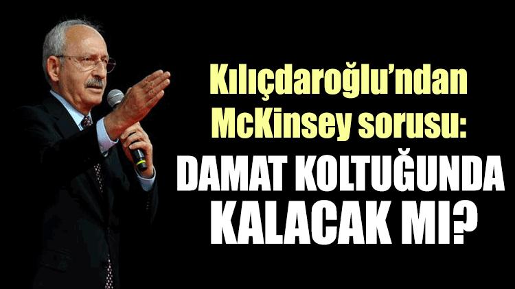 Kılıçdaroğlu'ndan McKinsey sorusu: Damat koltuğunda kalacak mı?