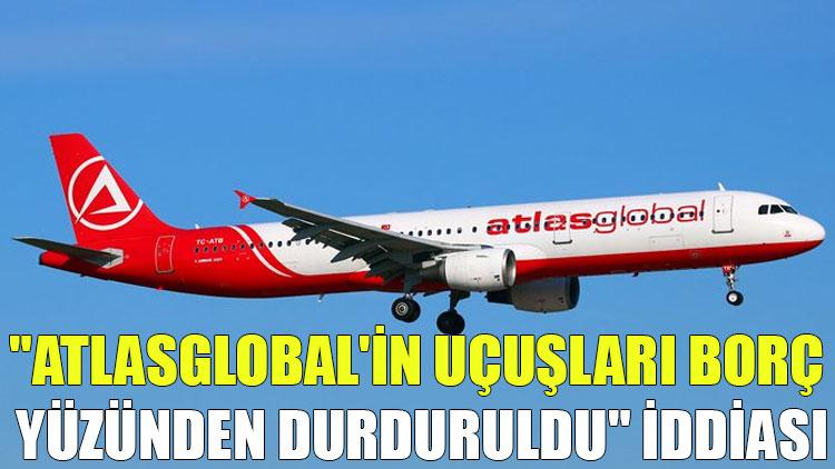 """""""Atlasglobal'in uçuşları borç yüzünden durduruldu"""" iddiası"""