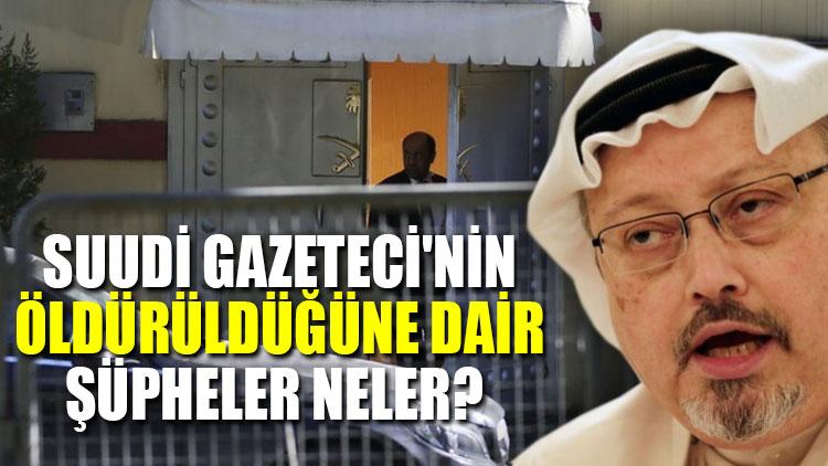 Suudi Gazeteci'nin öldürüldüğüne dair şüpheler neler?