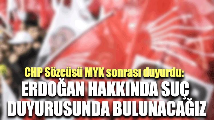 CHP Sözcüsü MYK sonrası duyurdu: Erdoğan hakkında suç duyurusunda bulunacağız