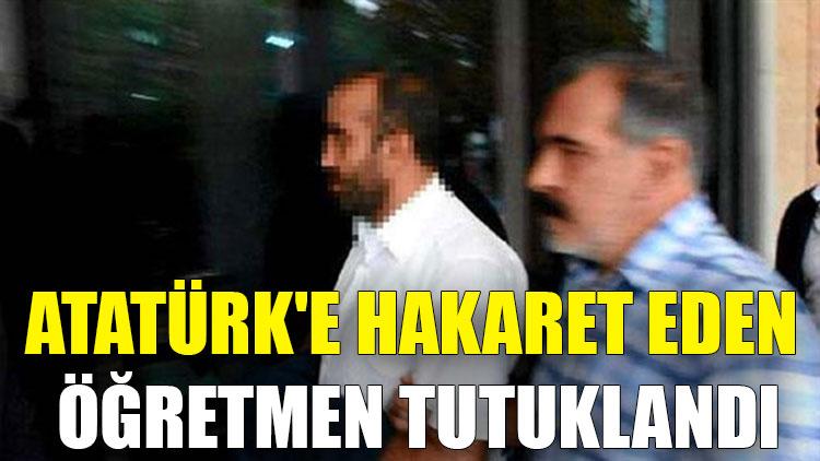 Atatürk'e hakaret eden öğretmen tutuklandı