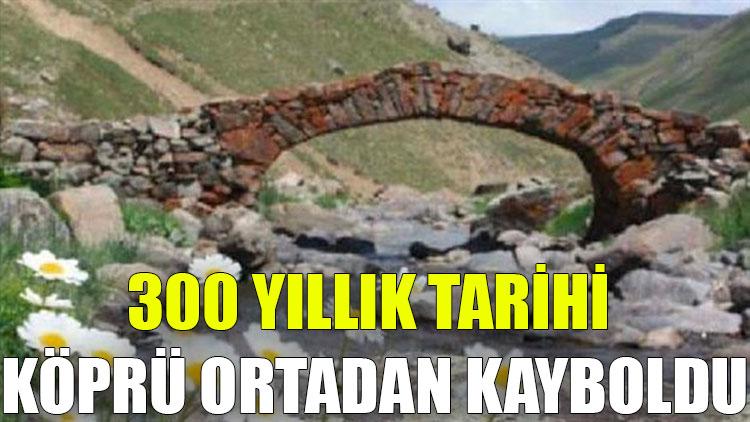 Gümüşhane'de 300 yıllık tarihi köprü ortadan kayboldu