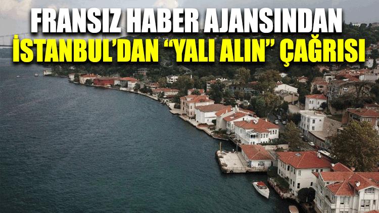 """Fransız haber ajansından İstanbul'dan """"yalı alın"""" çağrısı"""