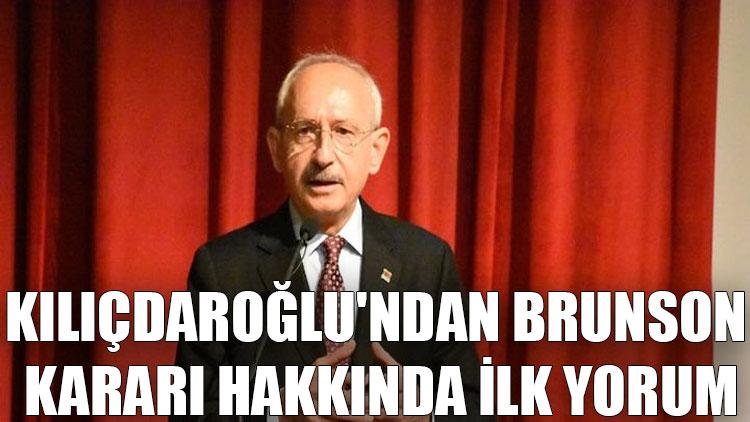 Kılıçdaroğlu'ndan Brunson kararı hakkında ilk yorum