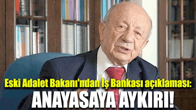 Eski Adalet Bakanı'ndan İş Bankası açıklaması: Anayasaya aykırı!