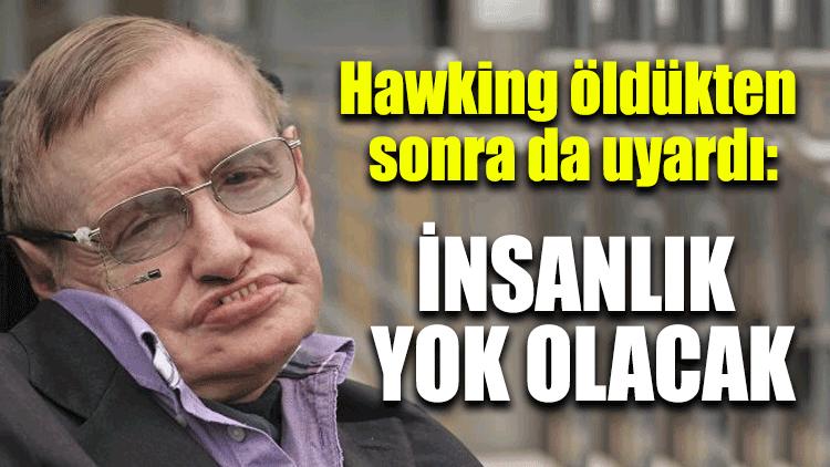 Hawking öldükten sonra da uyardı: İnsanlık yok olacak