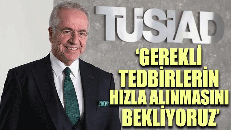 TÜSİAD Başkanı Erol Bilecik: Gerekli tedbirlerin hızla alınmasını bekliyoruz