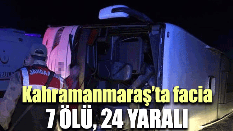 Kahramanmaraş'ta facia: 7 ölü, 24 yaralı