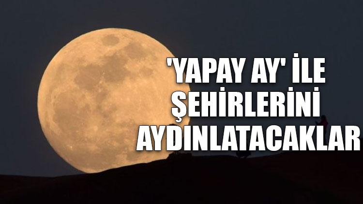 'Yapay Ay' ile şehirlerini aydınlatacaklar