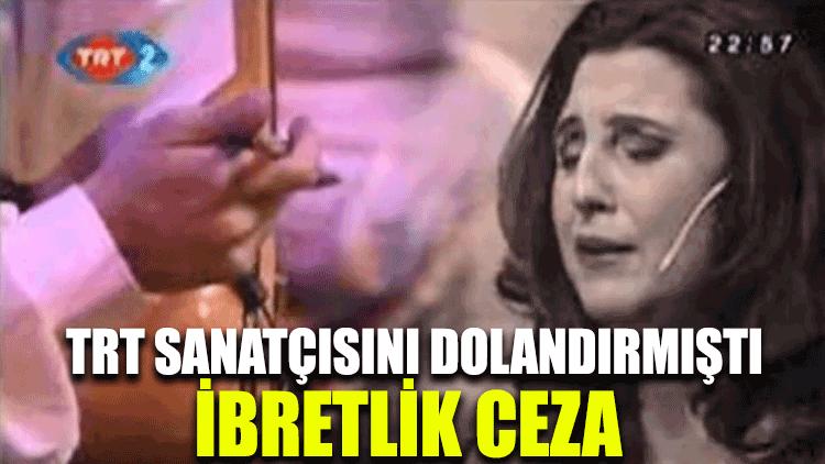 TRT sanatçısını dolandıran şahsa ibretlik ceza