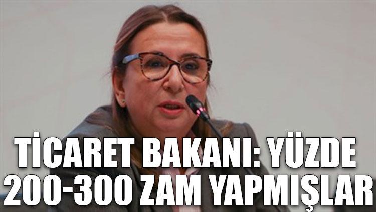 Ticaret Bakanı: Yüzde 200-300 zam yapmışlar