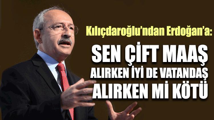 Kılıçdaroğlu: Sen çift maaş alırken iyi de vatandaş alırken mi kötü