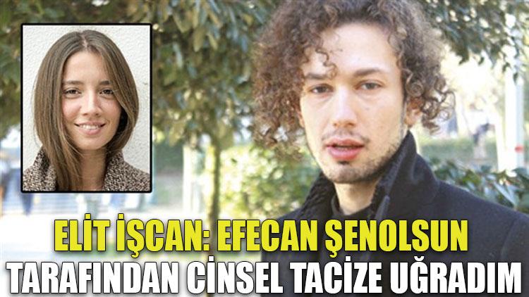 Elit İşcan: Efecan Şenolsun tarafından cinsel tacize uğradım