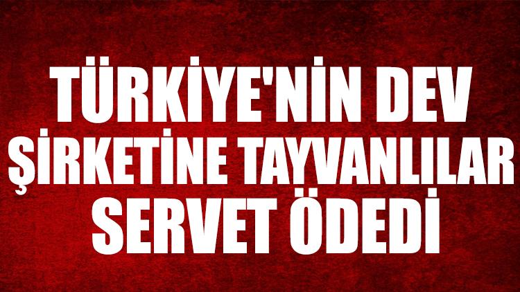 Türkiye'nin dev şirketine Tayvanlılar servet ödedi