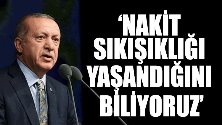 Erdoğan: Nakit sıkışıklığı yaşandığını biliyoruz