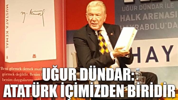 Uğur Dündar: Atatürk içimizden biridir