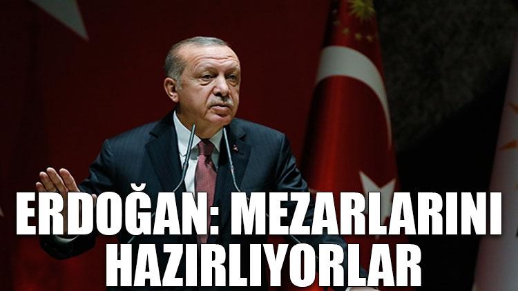 Erdoğan: Mezarlarını hazırlıyorlar