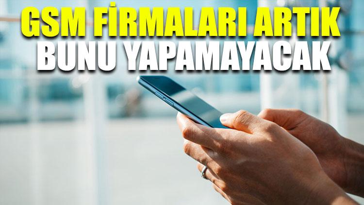 GSM firmaları artık bunu yapamayacak