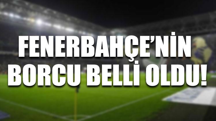 Fenerbahçe'nin borcu belli oldu!