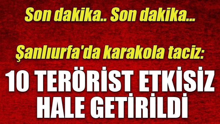 Şanlıurfa'da karakola taciz: 10 terörist etkisiz hale getirildi
