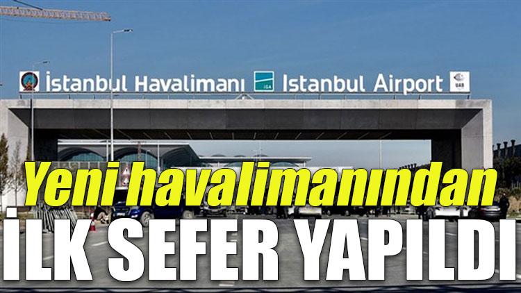 İstanbul Havalimanı'ndan ilk sefer yapıldı