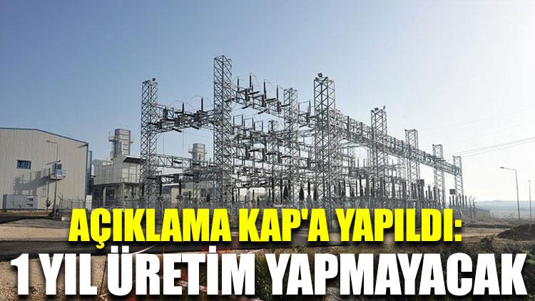 Açıklama KAP'a yapıldı: 1 yıl üretim yapmayacak