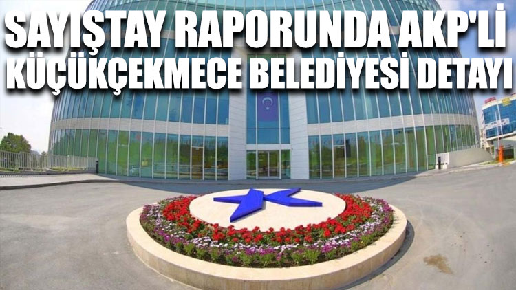 Sayıştay raporunda AKP'li Küçükçekmece Belediyesi detayı