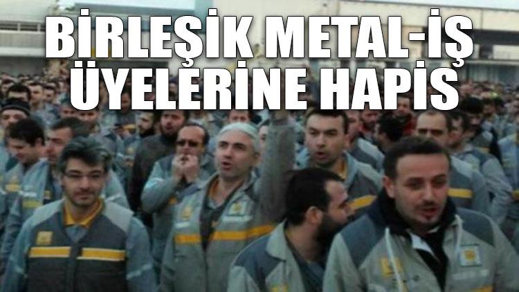 Birleşik Metal-İş üyelerine hapis