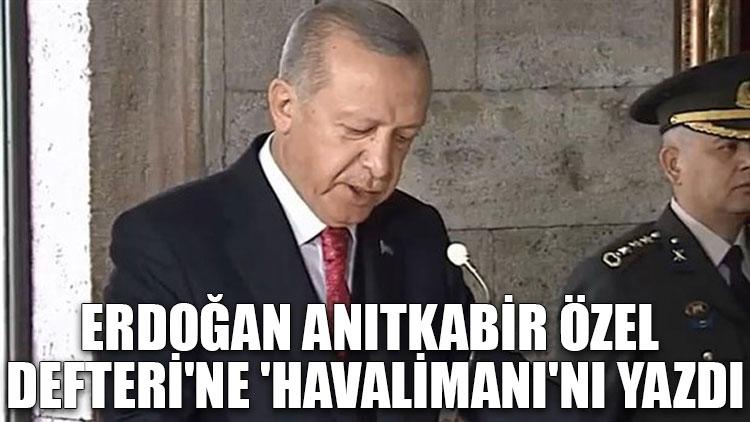 Erdoğan, Anıtkabir Özel Defteri'ne 'havalimanı'nı yazdı