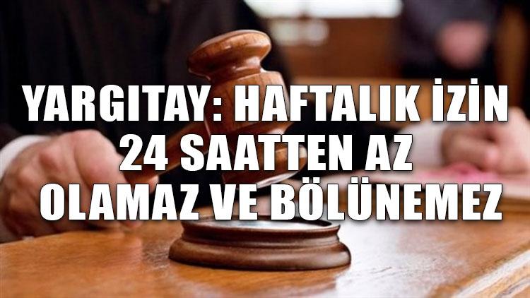 Yargıtay: Haftalık izin 24 saatten az olamaz ve bölünemez