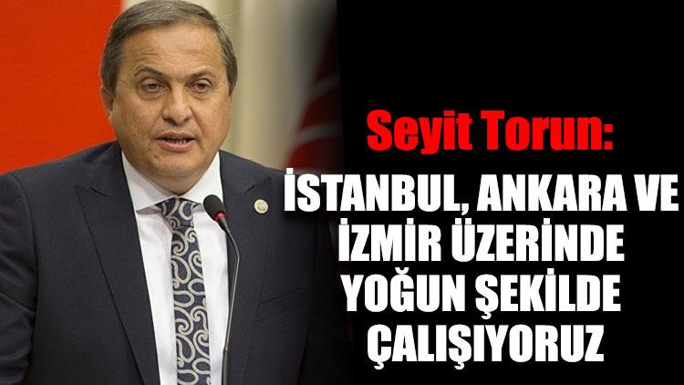 Seyit Torun: İstanbul, Ankara ve İzmir üzerinde yoğun şekilde çalışıyoruz