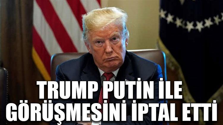 Trump, Putin ile görüşmesini iptal etti