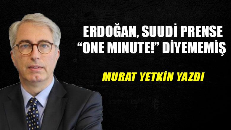 """Murat Yetkin yazdı... Erdoğan, Suudi Prense """"One minute!"""" diyememiş"""