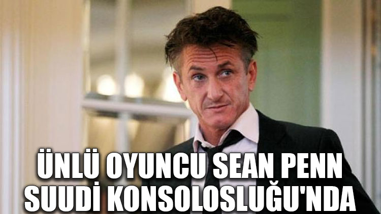 Ünlü oyuncu Sean Penn, Suudi Konsolosluğu'nda