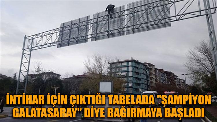 """İntihar için çıktığı tabelada """"Şampiyon Galatasaray"""" diye bağırmaya başladı"""