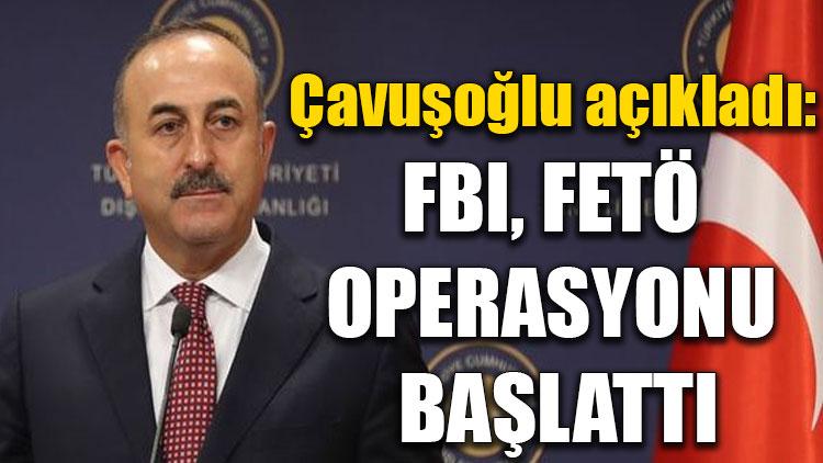 Çavuşoğlu açıkladı: FBI, FETÖ operasyonu başlattı